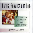 Dating, Romance and God: Recipe for Disaster or Success? - Katrina J. Zeno